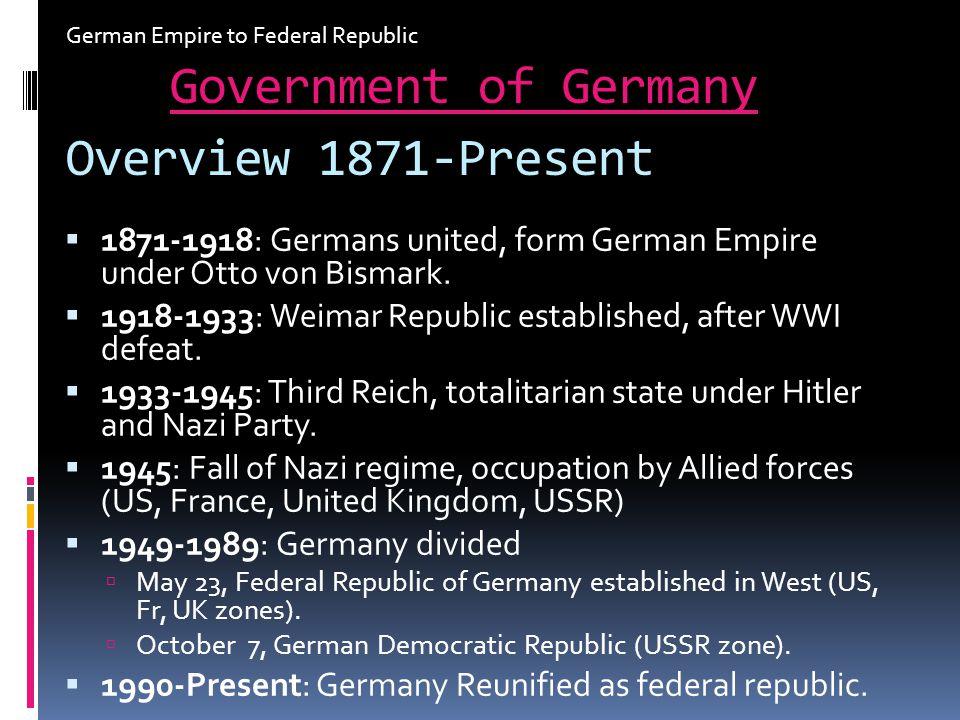 Overview 1871-Present 1871-1918: Germans united, form German Empire under Otto von Bismark. 1918-1933: Weimar Republic established, after WWI defeat.