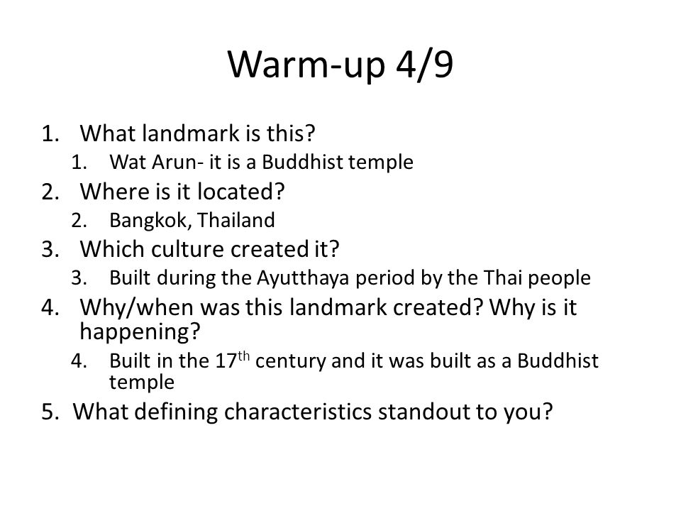 1.What landmark is this? 1.Wat Arun- it is a Buddhist temple 2.Where is it located? 2.Bangkok, Thailand 3.Which culture created it? 3.Built during the