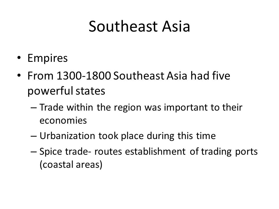 Southeast Asia Empires From 1300-1800 Southeast Asia had five powerful states – Trade within the region was important to their economies – Urbanizatio