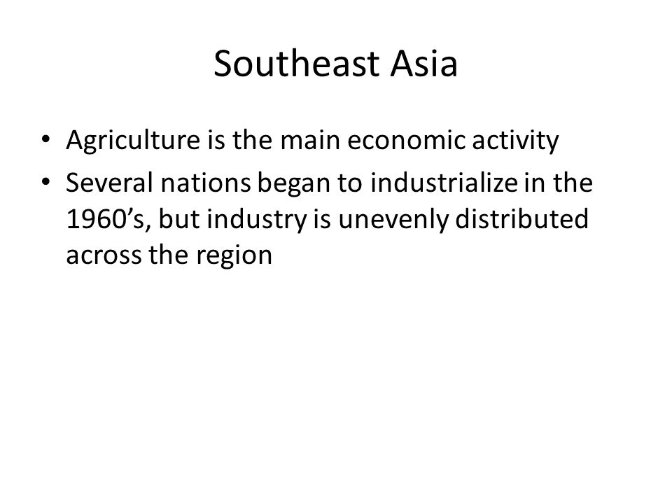 Southeast Asia Agriculture is the main economic activity Several nations began to industrialize in the 1960s, but industry is unevenly distributed acr