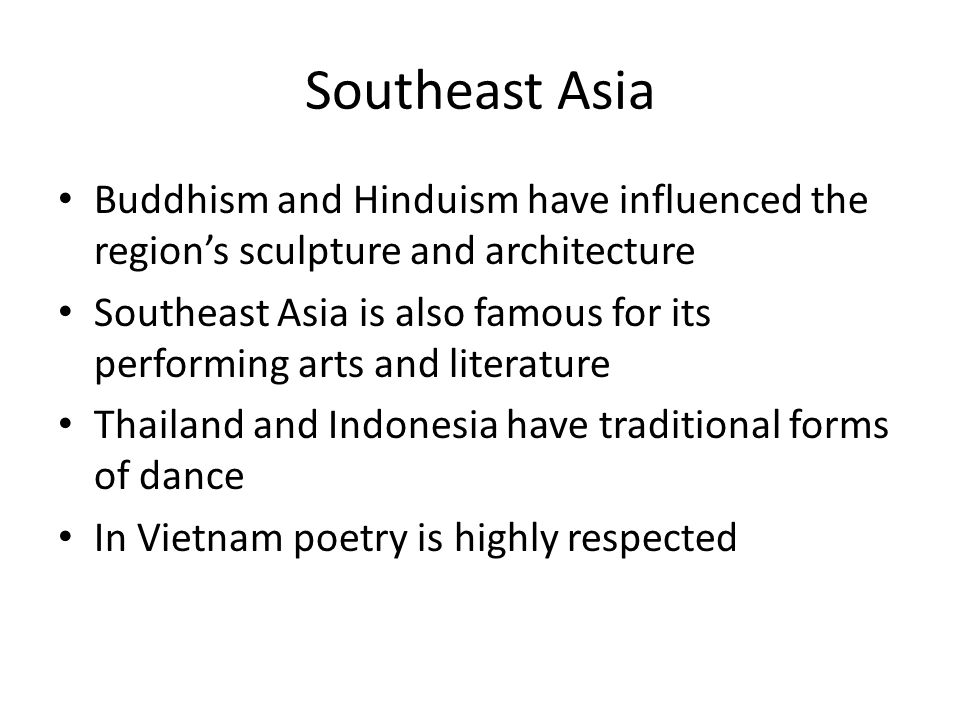 Southeast Asia Buddhism and Hinduism have influenced the regions sculpture and architecture Southeast Asia is also famous for its performing arts and