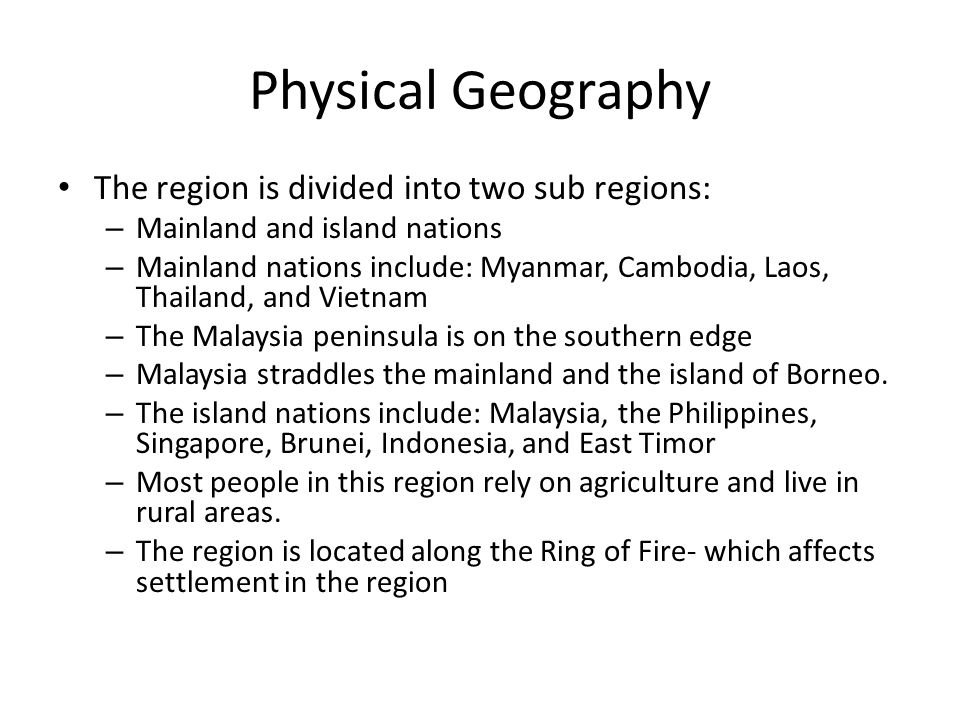 Physical Geography The region is divided into two sub regions: – Mainland and island nations – Mainland nations include: Myanmar, Cambodia, Laos, Thai