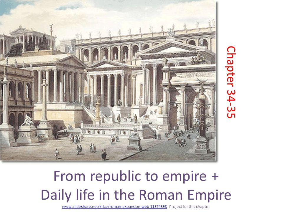 From republic to empire + Daily life in the Roman Empire www.slideshare.net/krice/roman-expansion-web-11874398 Project for this chapter www.slideshare