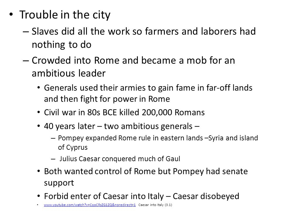 Trouble in the city – Slaves did all the work so farmers and laborers had nothing to do – Crowded into Rome and became a mob for an ambitious leader G