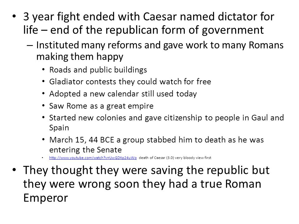3 year fight ended with Caesar named dictator for life – end of the republican form of government – Instituted many reforms and gave work to many Roma