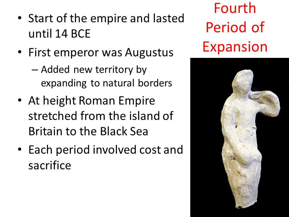 Fourth Period of Expansion Start of the empire and lasted until 14 BCE First emperor was Augustus – Added new territory by expanding to natural border