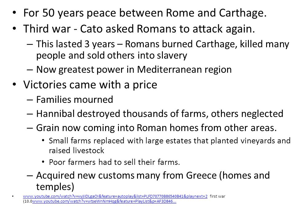 For 50 years peace between Rome and Carthage. Third war - Cato asked Romans to attack again. – This lasted 3 years – Romans burned Carthage, killed ma