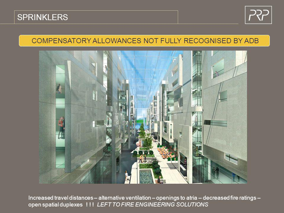 SPRINKLERS COMPENSATORY ALLOWANCES NOT FULLY RECOGNISED BY ADB Increased travel distances – alternative ventilation – openings to atria – decreased fi