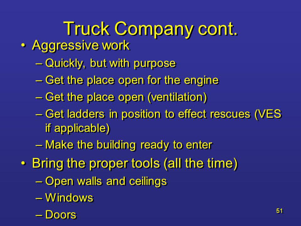 50 Truck Company cont. Crew placement Tasks –Ground ladders –Forcible Entry –Search Vent enter search (VES) may be a consideration for heavy fire cond