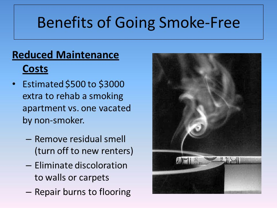 Benefits of Going Smoke-Free Reduced Maintenance Costs Estimated $500 to $3000 extra to rehab a smoking apartment vs.