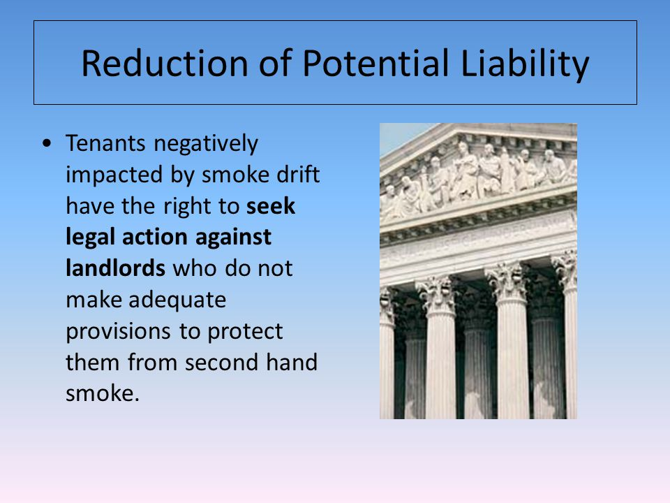 Reduction of Potential Liability Tenants negatively impacted by smoke drift have the right to seek legal action against landlords who do not make adequate provisions to protect them from second hand smoke.