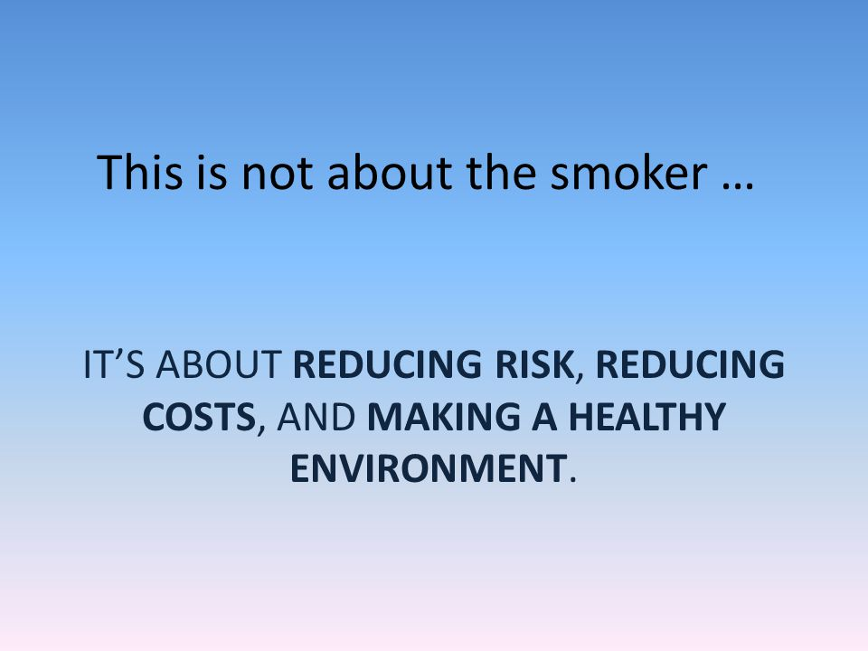 This is not about the smoker … ITS ABOUT REDUCING RISK, REDUCING COSTS, AND MAKING A HEALTHY ENVIRONMENT.