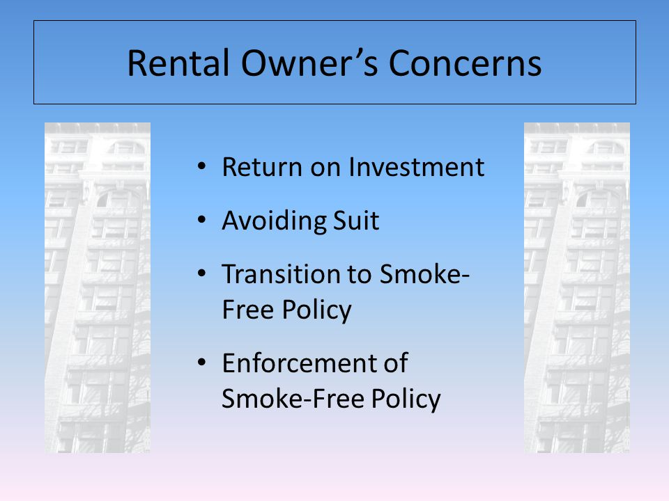 Benefits of Going Smoke-Free Reduction of Potential Liability Increase of Tenant Empowerment – proliferation of information on dangers and public smoking restrictions have made people realize they dont have to accept the problem.