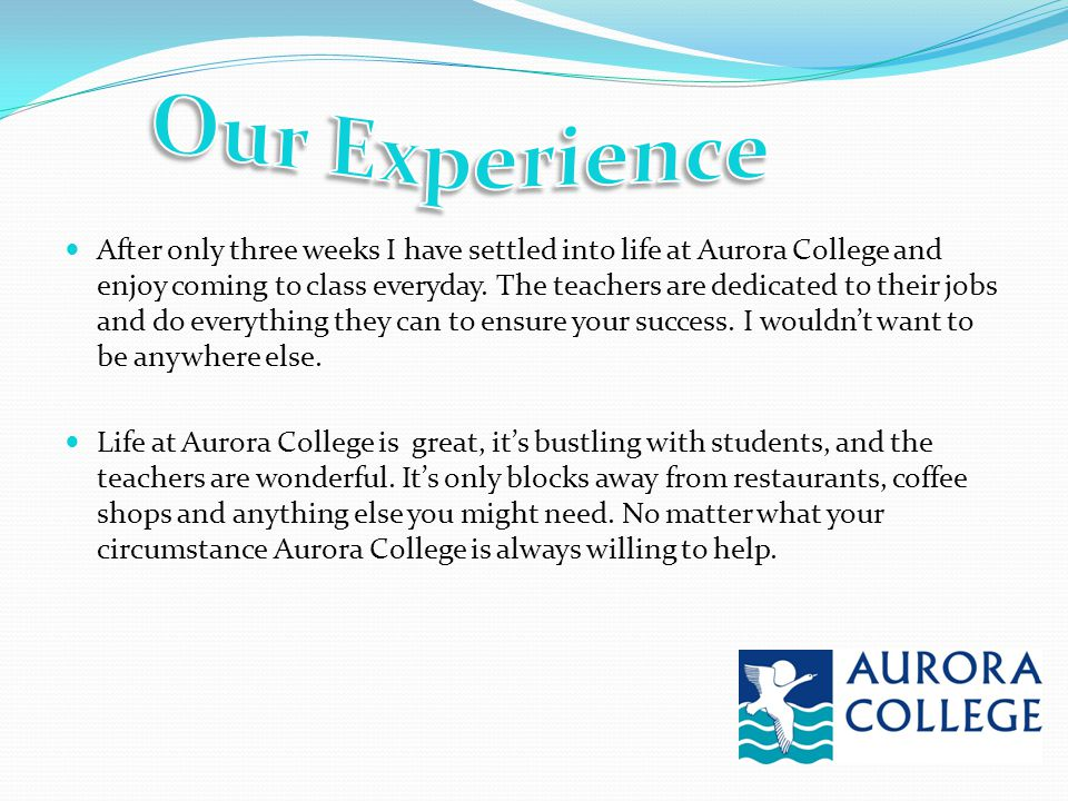 After only three weeks I have settled into life at Aurora College and enjoy coming to class everyday. The teachers are dedicated to their jobs and do