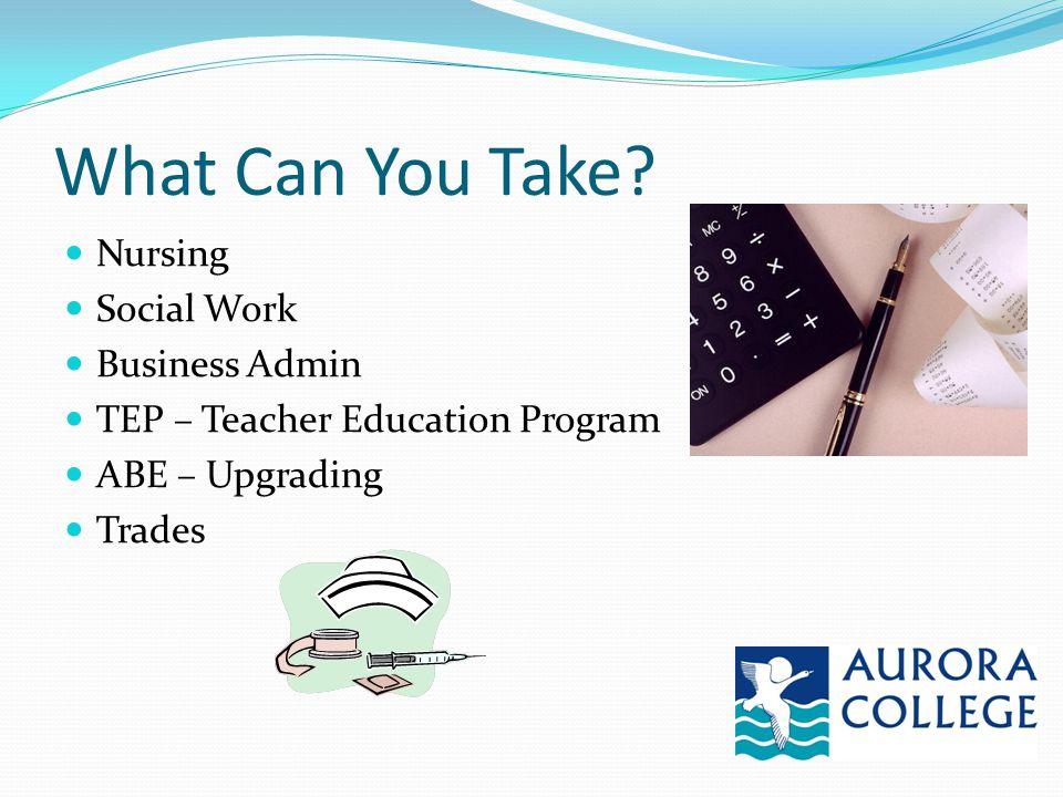 What Can You Take? Nursing Social Work Business Admin TEP – Teacher Education Program ABE – Upgrading Trades