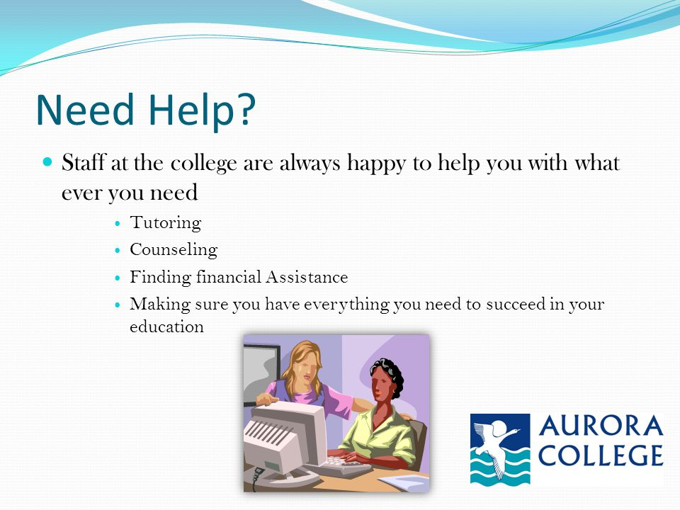 Need Help? Staff at the college are always happy to help you with what ever you need Tutoring Counseling Finding financial Assistance Making sure you
