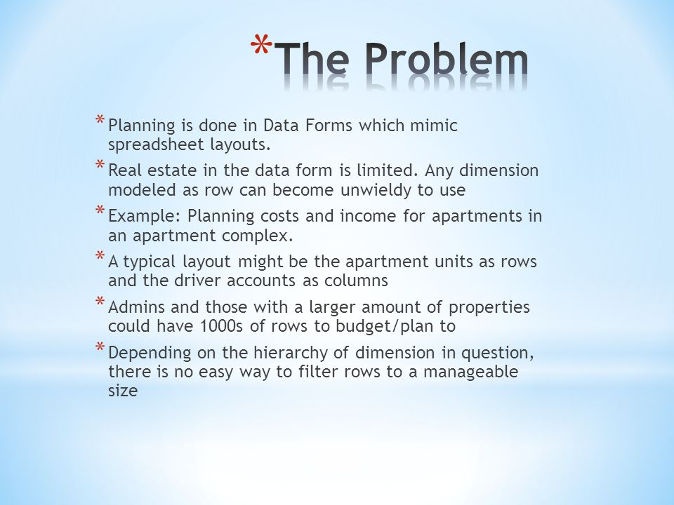 * Planning is done in Data Forms which mimic spreadsheet layouts. * Real estate in the data form is limited. Any dimension modeled as row can become u