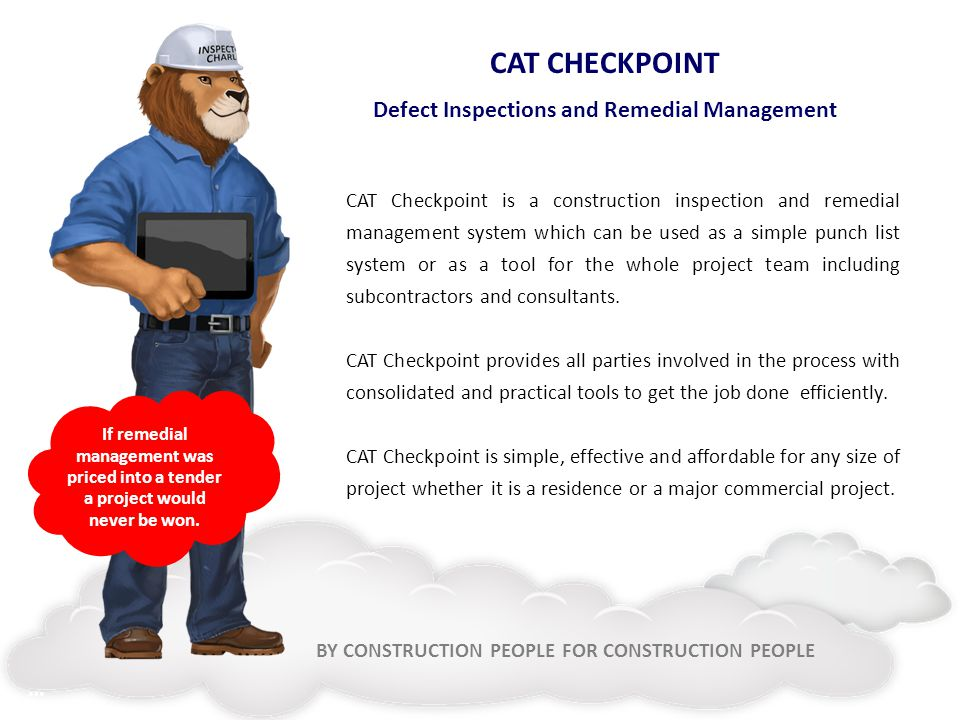 BY CONSTRUCTION PEOPLE FOR CONSTRUCTION PEOPLE CAT CHECKPOINT Defect Inspections and Remedial Management CAT Checkpoint is a construction inspection and remedial management system which can be used as a simple punch list system or as a tool for the whole project team including subcontractors and consultants.