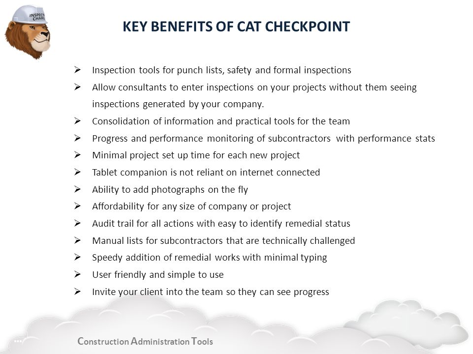C onstruction A dministration T ools KEY BENEFITS OF CAT CHECKPOINT Inspection tools for punch lists, safety and formal inspections Allow consultants to enter inspections on your projects without them seeing inspections generated by your company.