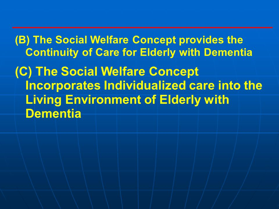 (B) The Social Welfare Concept provides the Continuity of Care for Elderly with Dementia (C) The Social Welfare Concept Incorporates Individualized care into the Living Environment of Elderly with Dementia