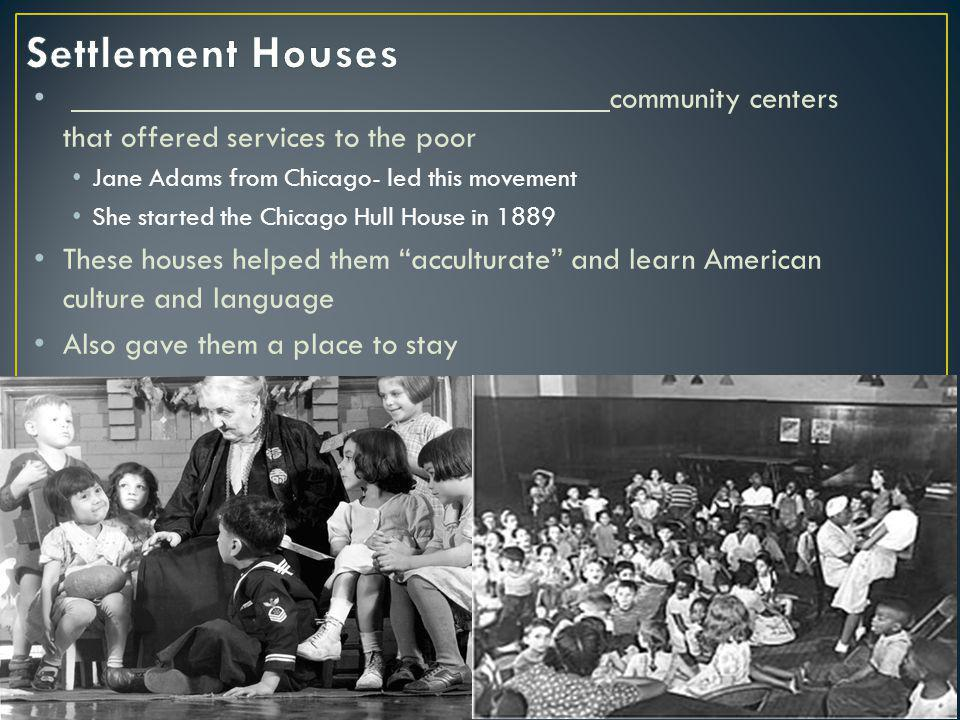 community centers that offered services to the poor Jane Adams from Chicago- led this movement She started the Chicago Hull House in 1889 These houses