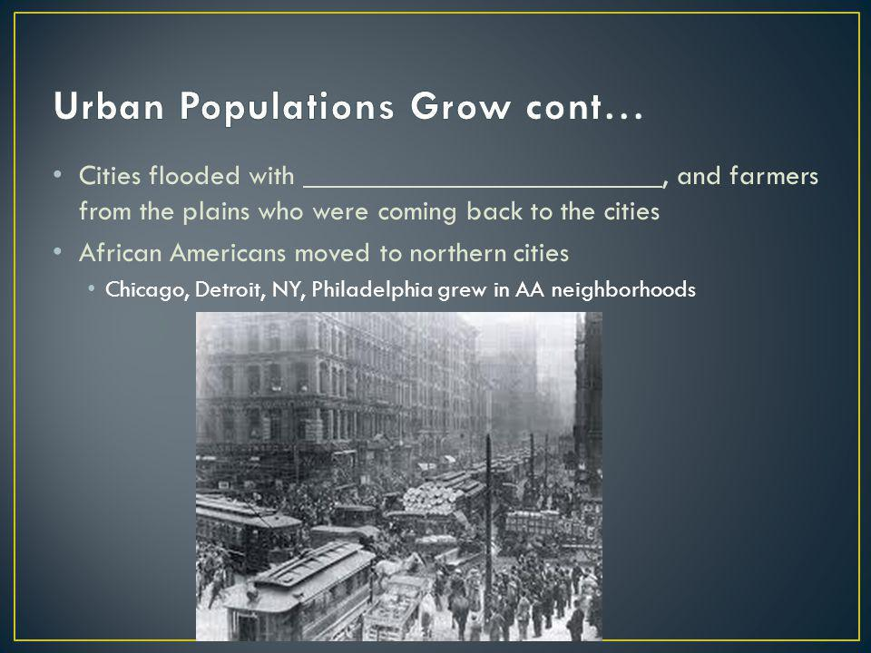 Cities flooded with, and farmers from the plains who were coming back to the cities African Americans moved to northern cities Chicago, Detroit, NY, P