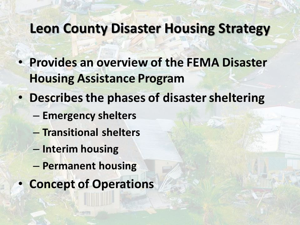 Leon County Disaster Housing Strategy Provides an overview of the FEMA Disaster Housing Assistance Program Describes the phases of disaster sheltering