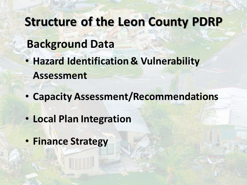 Structure of the Leon County PDRP Background Data Hazard Identification & Vulnerability Assessment Capacity Assessment/Recommendations Local Plan Inte