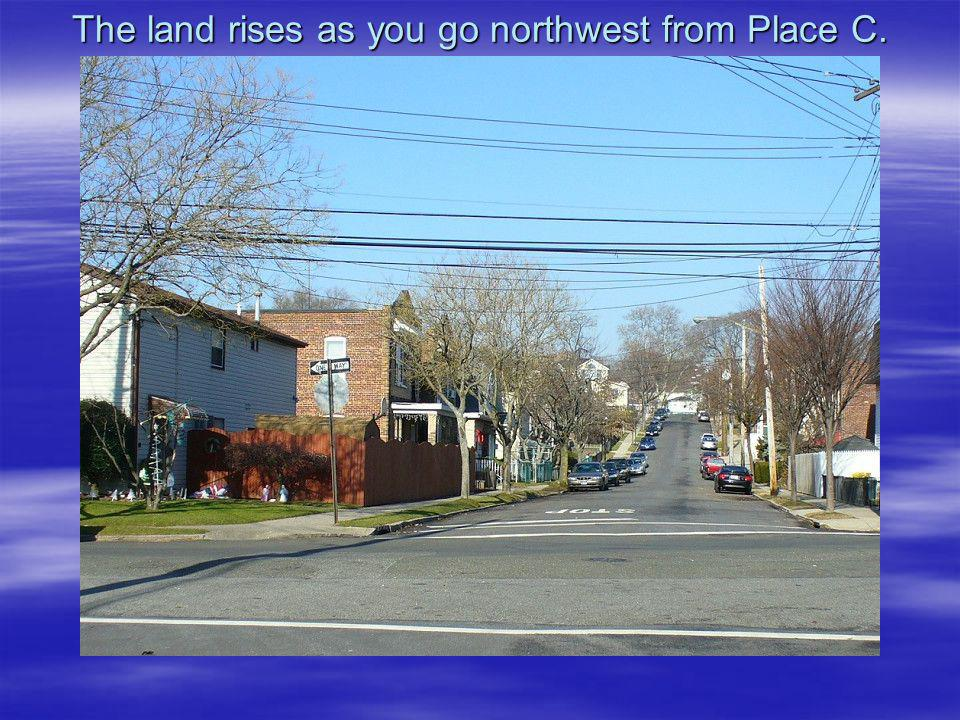 The land rises as you go northwest from Place C.