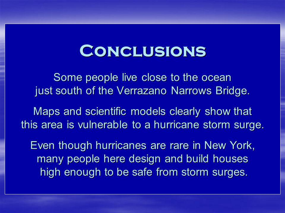 Conclusions Some people live close to the ocean just south of the Verrazano Narrows Bridge. Maps and scientific models clearly show that this area is