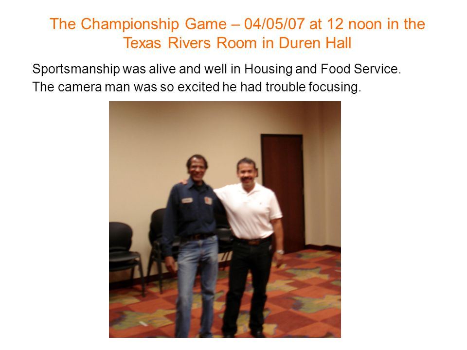 The Championship Game – 04/05/07 at 12 noon in the Texas Rivers Room in Duren Hall Sportsmanship was alive and well in Housing and Food Service. The c