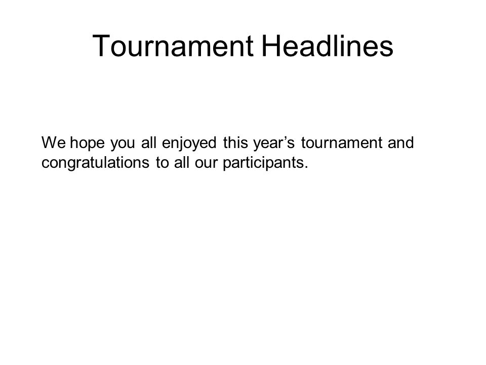 We hope you all enjoyed this years tournament and congratulations to all our participants. Tournament Headlines