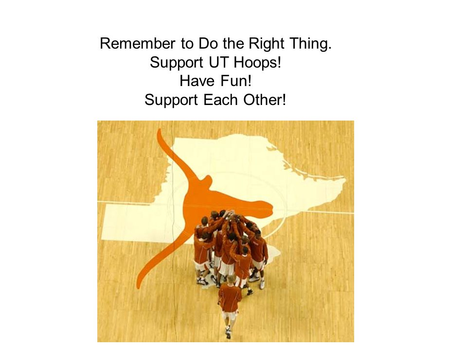 Remember to Do the Right Thing. Support UT Hoops! Have Fun! Support Each Other!