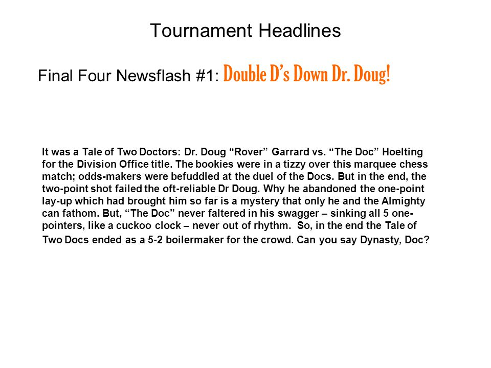 Final Four Newsflash #1: Double Ds Down Dr. Doug! Tournament Headlines It was a Tale of Two Doctors: Dr. Doug Rover Garrard vs. The Doc Hoelting for t