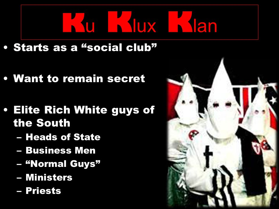 K u K lux K lan Starts as a social club Want to remain secret Elite Rich White guys of the South –Heads of State –Business Men –Normal Guys –Ministers –Priests