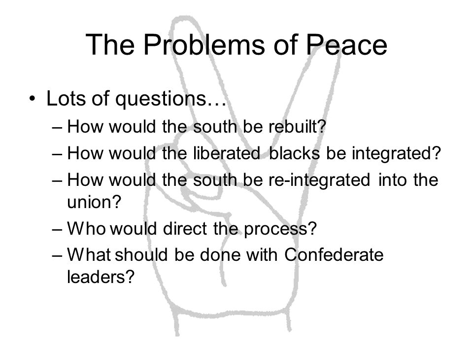 The Problems of Peace Lots of questions… –How would the south be rebuilt.