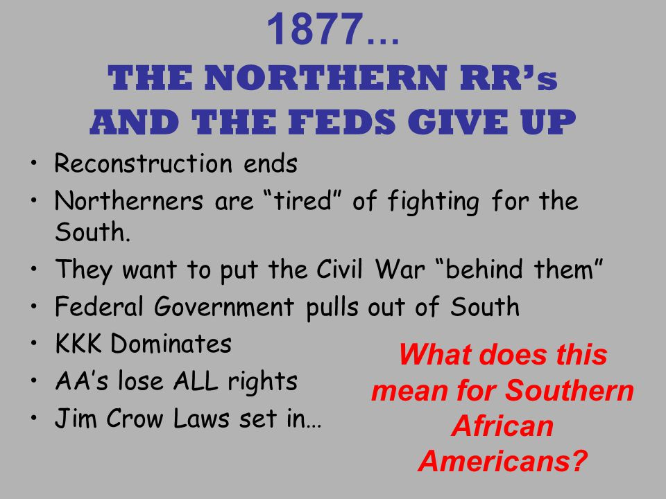 1877 … THE NORTHERN RRs AND THE FEDS GIVE UP Reconstruction ends Northerners are tired of fighting for the South.