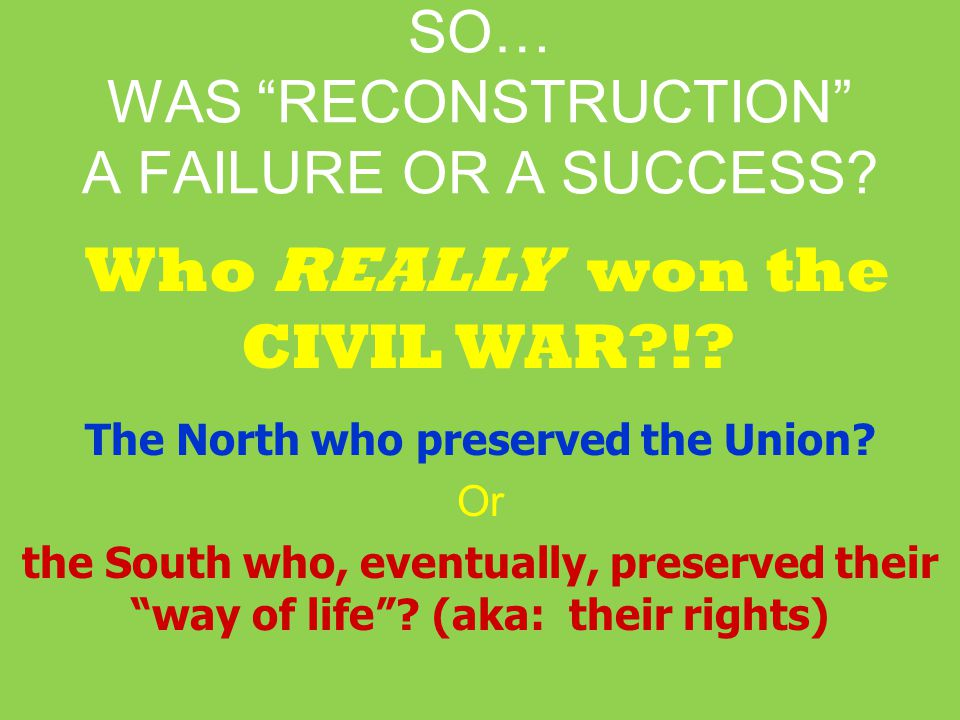 SO… WAS RECONSTRUCTION A FAILURE OR A SUCCESS.Who REALLY won the CIVIL WAR?!.