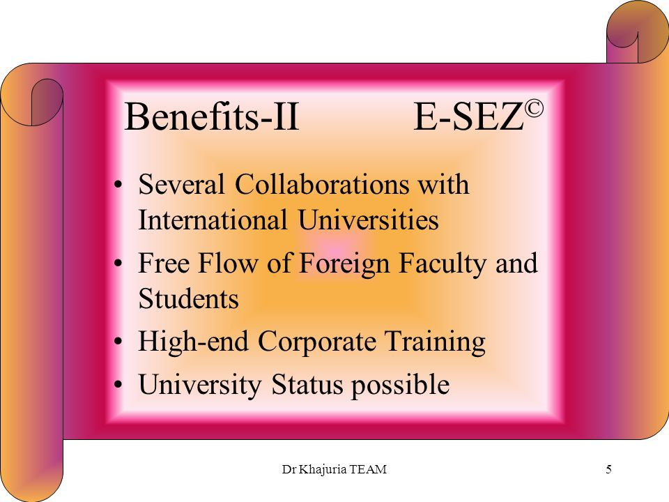 Dr Khajuria TEAM4 Benefits-I E-SEZ © Designated Foreign Territory 100% Tax-Free Zone Tax benefits for 10 out of 15 years Zero Duty Import allowed Fore