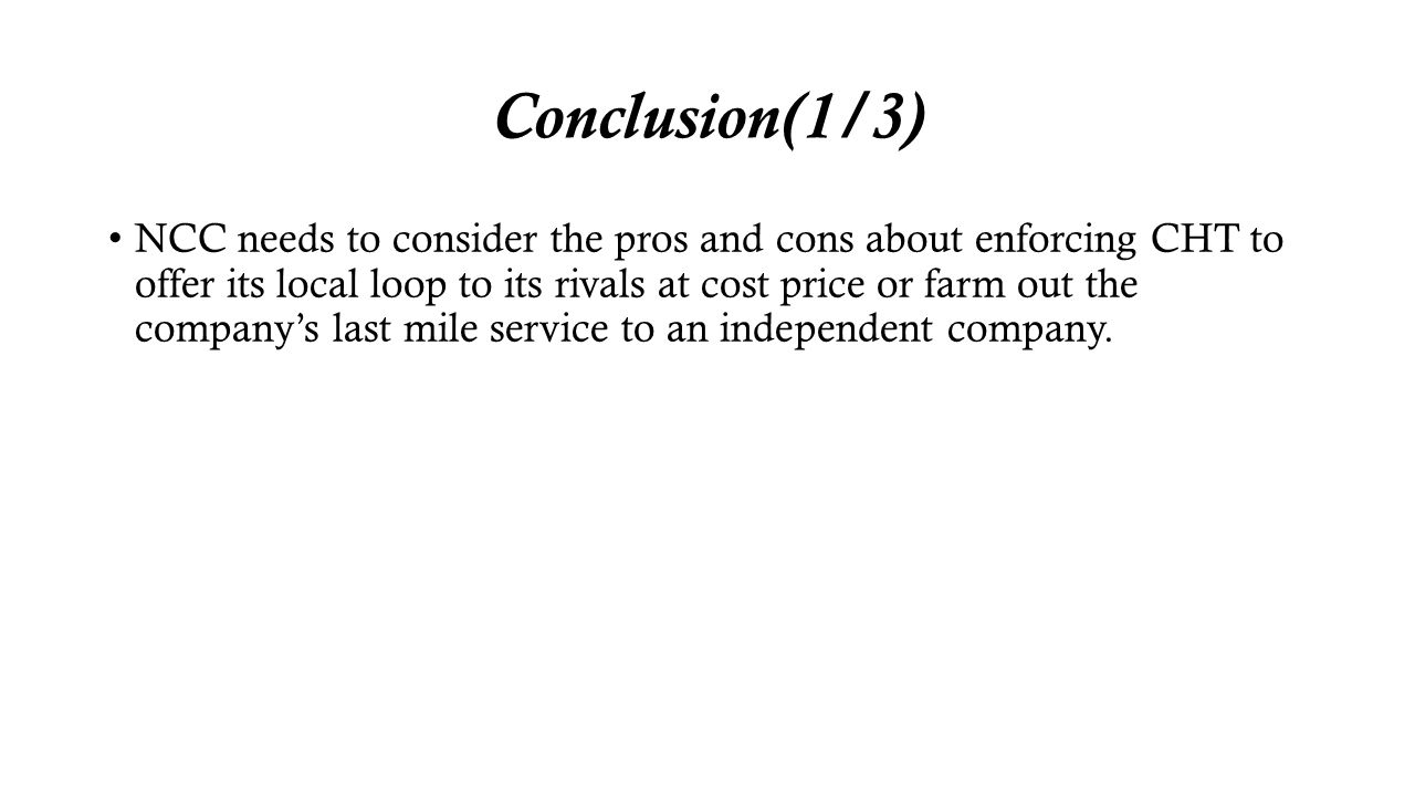 Conclusion(1/3) NCC needs to consider the pros and cons about enforcing CHT to offer its local loop to its rivals at cost price or farm out the compan