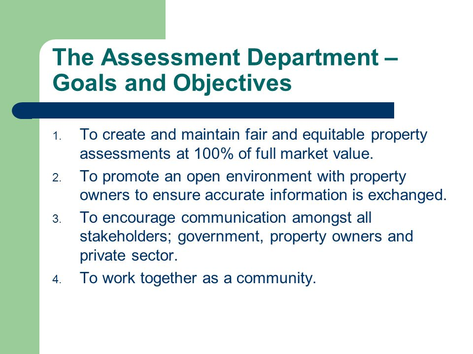 The Assessment Department – Goals and Objectives 1. To create and maintain fair and equitable property assessments at 100% of full market value. 2. To