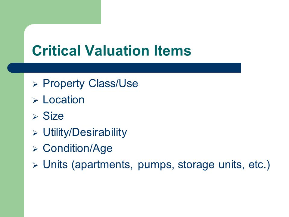 Critical Valuation Items Property Class/Use Location Size Utility/Desirability Condition/Age Units (apartments, pumps, storage units, etc.)