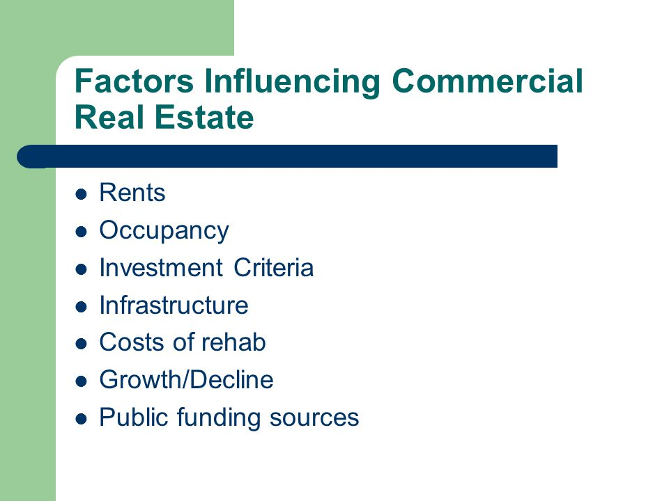 Factors Influencing Commercial Real Estate Rents Occupancy Investment Criteria Infrastructure Costs of rehab Growth/Decline Public funding sources