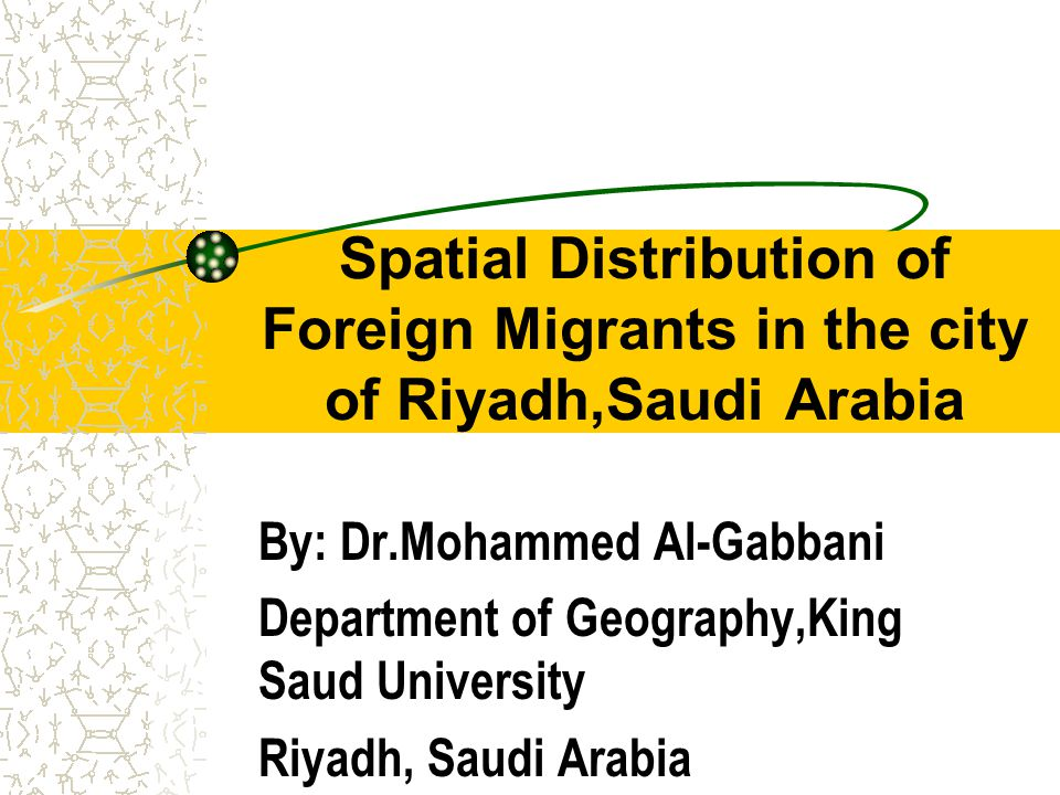 Spatial Distribution of Foreign Migrants in the city of Riyadh,Saudi Arabia By: Dr.Mohammed Al-Gabbani Department of Geography,King Saud University Riyadh, Saudi Arabia