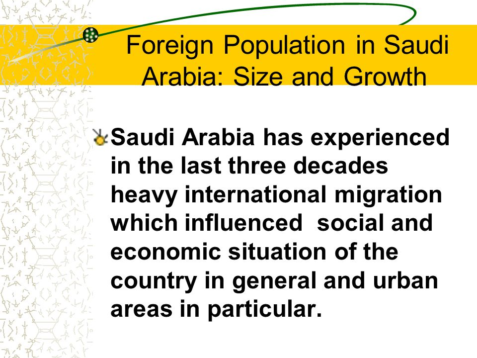 Foreign Population in Saudi Arabia: Size and Growth Saudi Arabia has experienced in the last three decades heavy international migration which influenced social and economic situation of the country in general and urban areas in particular.