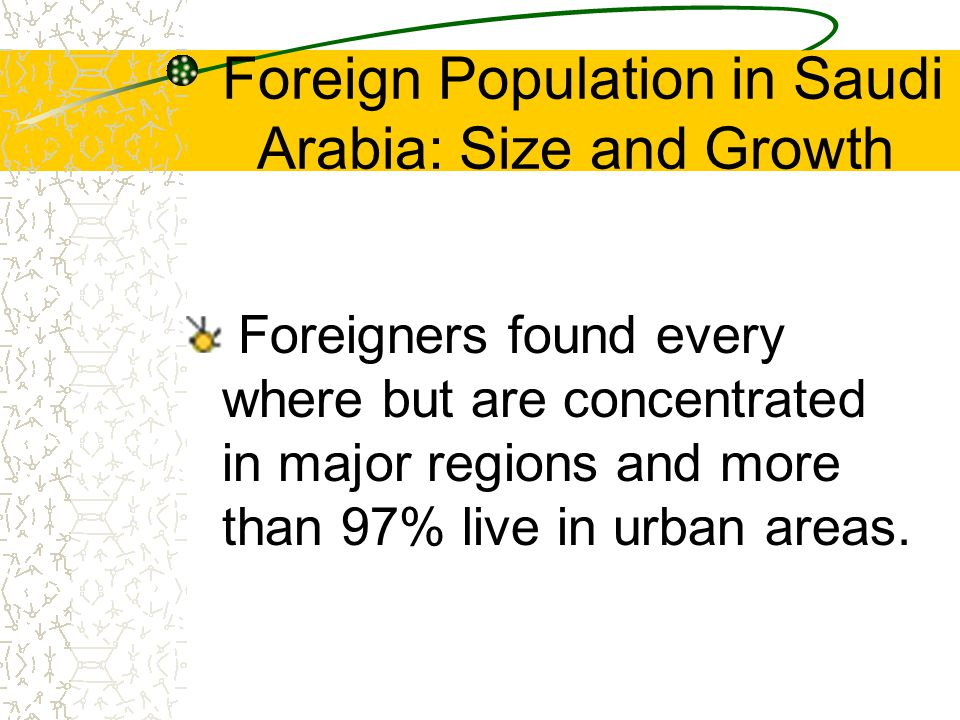 Foreign Population in Saudi Arabia: Size and Growth Foreigners found every where but are concentrated in major regions and more than 97% live in urban areas.