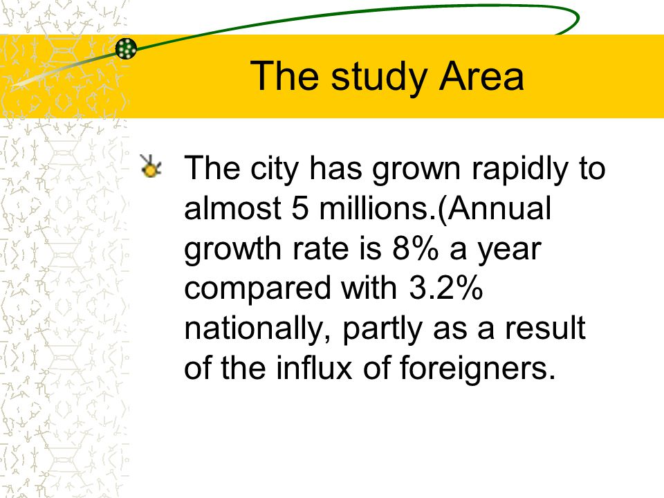 The city has grown rapidly to almost 5 millions.(Annual growth rate is 8% a year compared with 3.2% nationally, partly as a result of the influx of foreigners.