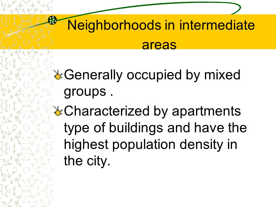 Neighborhoods in intermediate areas Generally occupied by mixed groups.