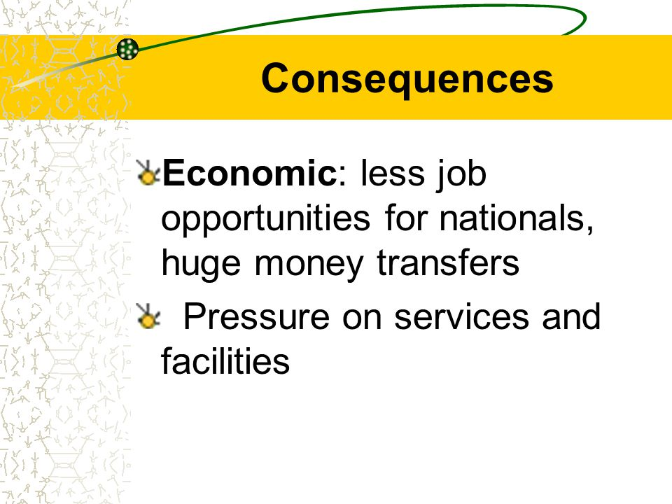 Consequences Economic: less job opportunities for nationals, huge money transfers Pressure on services and facilities