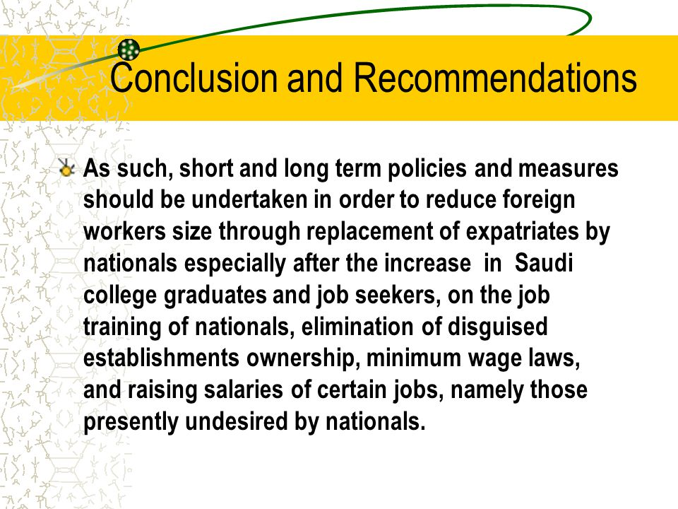 Conclusion and Recommendations As such, short and long term policies and measures should be undertaken in order to reduce foreign workers size through replacement of expatriates by nationals especially after the increase in Saudi college graduates and job seekers, on the job training of nationals, elimination of disguised establishments ownership, minimum wage laws, and raising salaries of certain jobs, namely those presently undesired by nationals.